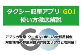 GOタクシー配車アプリの使い方を徹底解説!登録方法、予約や対応エリア範囲詳細、迎車料金、提携会社など