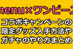 menu(メニュー)×ワンピース(ONE PIECE)コラボガチャキャンペーンの限定グッズプレゼント入手条件まとめ【フードデリバリー】